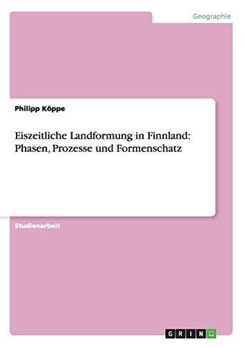 Eiszeitliche Landformung in Finnland: Phasen, Prozesse Und Formenschatz: Philipp K. Ppe
