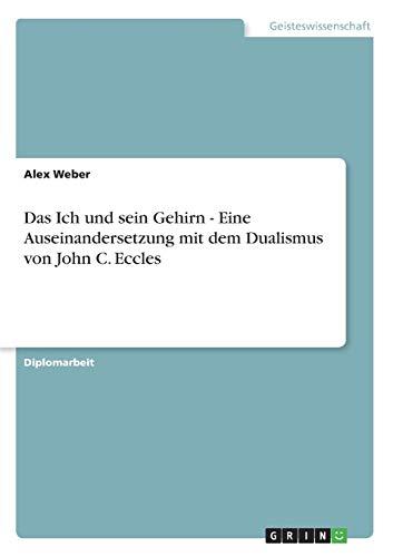 Das Ich Und Sein Gehirn - Eine Auseinandersetzung Mit Dem Dualismus Von John C. Eccles: Alex Weber