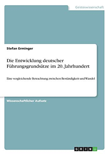 Die Entwicklung deutscher Führungsgrundsätze im 20. Jahrhundert : Eine vergleichende Betrachtung zwischen Beständigkeit und Wandel - Stefan Erminger