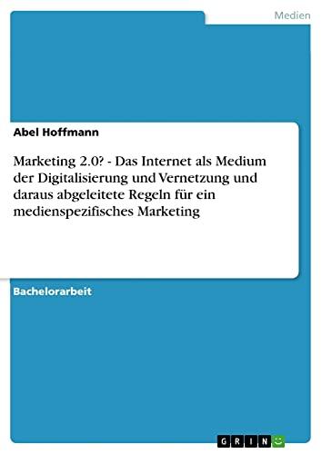 Marketing 2.0? - Das Internet als Medium der Digitalisierung und Vernetzung und daraus abgeleitete Regeln für ein medienspezifisches Marketing - Abel Hoffmann