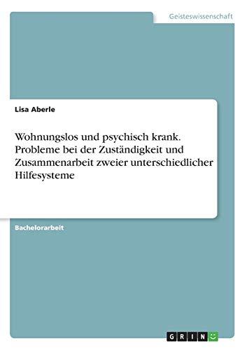 Wohnungslos und psychisch krank. Probleme bei der Zustandigkeit und Zusammenarbeit zweier unterschiedlicher Hilfesysteme (Paperback) - Lisa Aberle