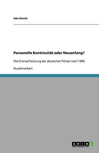 Personelle Kontinuität oder Neuanfang?: Die Entnazifizierung der deutschen Polizei nach 1945 - Ehrich, Udo