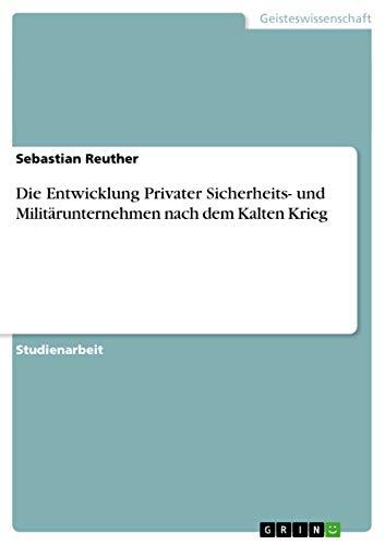 Die Entwicklung Privater Sicherheits- Und Militarunternehmen Nach Dem Kalten Krieg: Sebastian ...
