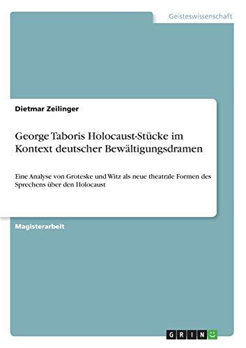George Taboris Holocaust-Stucke im Kontext deutscher Bewaltigungsdramen: Eine Analyse von Groteske und Witz als neue theatrale Formen des Sprechens uber den Holocaust (Paperback) - Dietmar Zeilinger