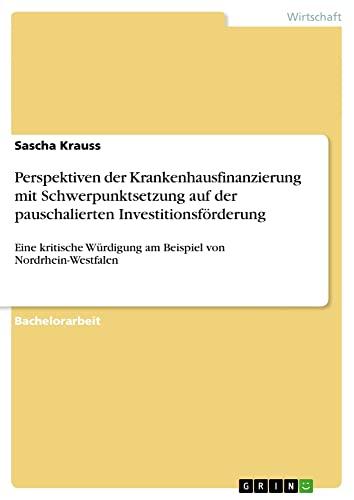 Perspektiven Der Krankenhausfinanzierung Mit Schwerpunktsetzung Auf Der Pauschalierten Investitionsforderung (Paperback) - Sascha Krauss