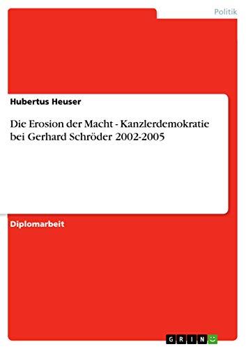 Die Erosion Der Macht - Kanzlerdemokratie Bei Gerhard Schroder 2002-2005: Hubertus Heuser