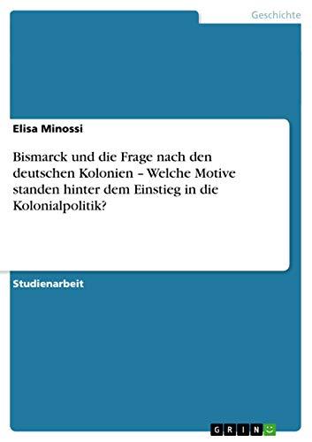 Bismarck Und Die Frage Nach Den Deutschen Kolonien - Welche Motive Standen Hinter Dem Einstieg in ...