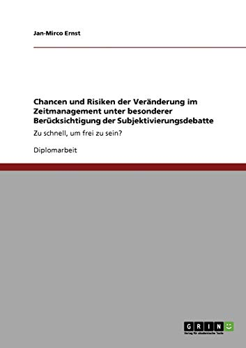 Chancen und Risiken der Veranderung im Zeitmanagement unter besonderer Berucksichtigung der Subjektivierungsdebatte: Zu schnell, um frei zu sein? (Paperback) - Jan-Mirco Ernst