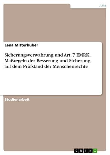 Sicherungsverwahrung und Art. 7 EMRK. Maßregeln der Besserung und Sicherung auf dem Prüfstand der Menschenrechte - Lena Mitterhuber