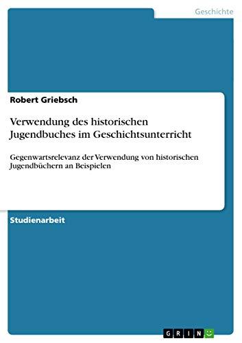 Verwendung des historischen Jugendbuches im Geschichtsunterricht : Gegenwartsrelevanz der Verwendung von historischen Jugendbüchern an Beispielen - Robert Griebsch
