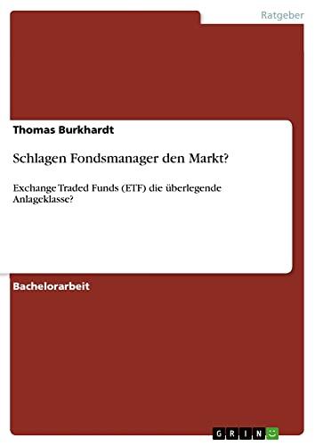 Schlagen Fondsmanager den Markt? : Exchange Traded Funds (ETF) die überlegende Anlageklasse? - Thomas Burkhardt