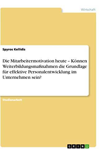 Die Mitarbeitermotivation heute - Können Weiterbildungsmaßnahmen die Grundlage für effektive Personalentwicklung im Unternehmen sein? - Spyros Kellidis