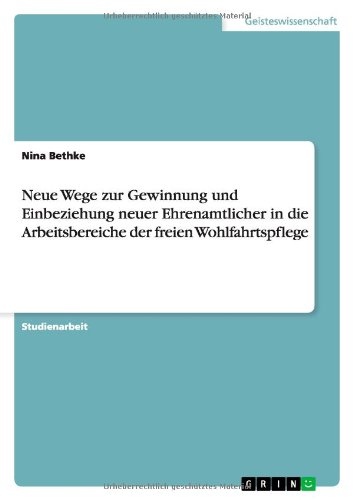 Neue Wege Zur Gewinnung Und Einbeziehung Neuer Ehrenamtlicher in Die Arbeitsbereiche Der Freien Wohlfahrtspflege (Paperback) - Nina Bethke