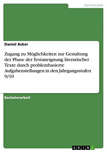 Zugang zu Möglichkeiten zur Gestaltung der Phase der Erstaneignung literarischer Texte durch problembasierte Aufgabenstellungen in den Jahrgangsstufen 9/10 - Daniel Acker