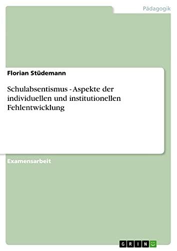 Schulabsentismus - Aspekte Der Individuellen Und Institutionellen Fehlentwicklung - Florian Studemann