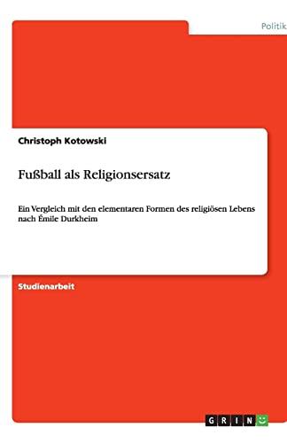 Fußball als Religionsersatz: Ein Vergleich mit den elementaren Formen des religiösen Lebens nach Émile Durkheim - Kotowski, Christoph