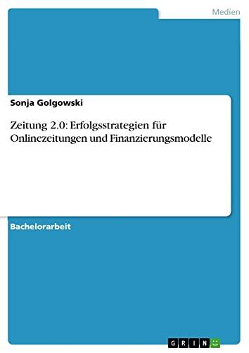 Zeitung 2.0: Erfolgsstrategien Fur Onlinezeitungen Und Finanzierungsmodelle - Sonja Golgowski