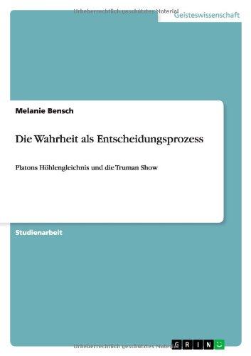 Die Wahrheit als Entscheidungsprozess: Platons Höhlengleichnis und die Truman Show (German Edition) - Bensch, Melanie