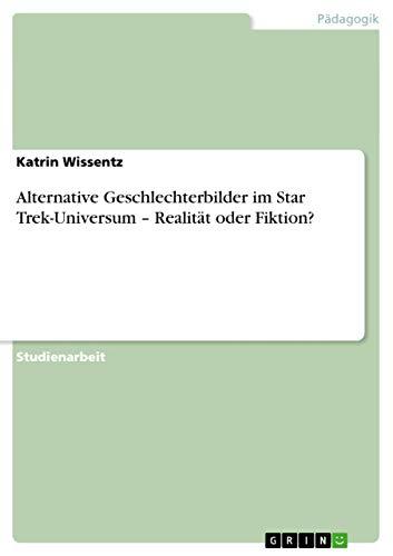 Alternative Geschlechterbilder Im Star Trek-Universum - Realitat Oder Fiktion?: Katrin Wissentz