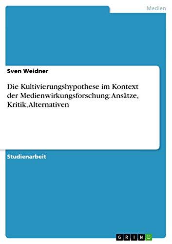 Die Kultivierungshypothese Im Kontext Der Medienwirkungsforschung: Ansatze, Kritik, Alternativen: ...