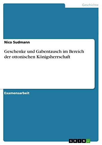 Geschenke Und Gabentausch Im Bereich Der Ottonischen Konigsherrschaft: Nico Sudmann