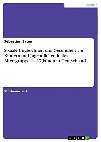 9783640760114: Soziale Ungleichheit und Gesundheit von Kindern und Jugendlichen in der Altersgruppe 14-17 Jahren in Deutschland