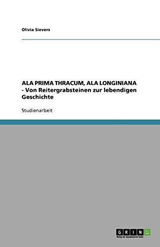 9783640775514: ALA PRIMA THRACUM, ALA LONGINIANA - Von Reitergrabsteinen zur lebendigen Geschichte