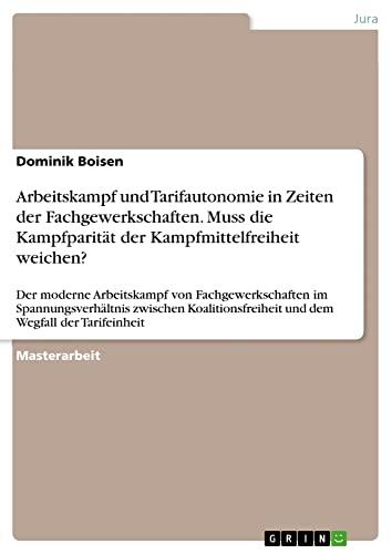 Arbeitskampf und Tarifautonomie in Zeiten der Fachgewerkschaften. Muss die Kampfparität der ...