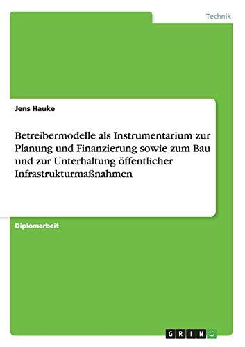 Betreibermodelle ALS Instrumentarium Zur Planung Und Finanzierung Sowie Zum Bau Und Zur ...