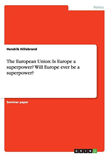 The European Union: Is Europe a Superpower? Will Europe Ever Be a Superpower?: Hendrik Hillebrand