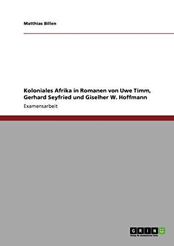 Koloniales Afrika in Romanen von Uwe Timm, Gerhard Seyfried und Giselher W. Hoffmann: Matthias ...