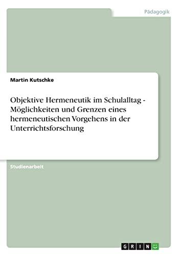9783640859467: Objektive Hermeneutik im Schulalltag - Möglichkeiten und Grenzen eines hermeneutischen Vorgehens in der Unterrichtsforschung