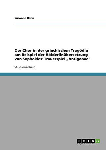 9783640867974: Der Chor in der griechischen Trag�die am Beispiel der H�lderlin�bersetzung von Sophokles' Trauerspiel Antigonae
