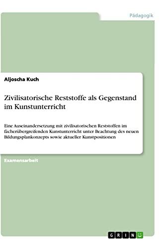 Zivilisatorische Reststoffe ALS Gegenstand Im Kunstunterricht: Aljoscha Kuch