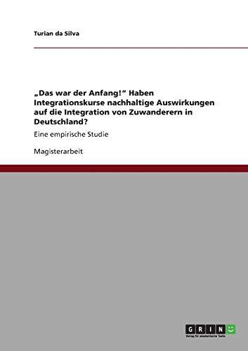 """9783640926572: """"Das war der Anfang!"""" Haben Integrationskurse nachhaltige Auswirkungen auf die Integration von Zuwanderern in Deutschland?"""
