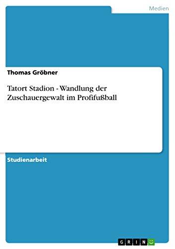 Tatort Stadion - Wandlung Der Zuschauergewalt Im Profifussball: Thomas Gr Bner