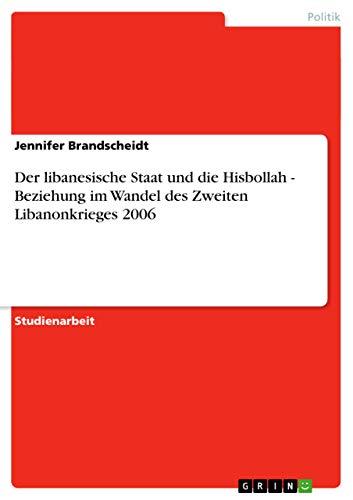 Der Libanesische Staat Und Die Hisbollah - Beziehung Im Wandel Des Zweiten Libanonkrieges 2006: ...