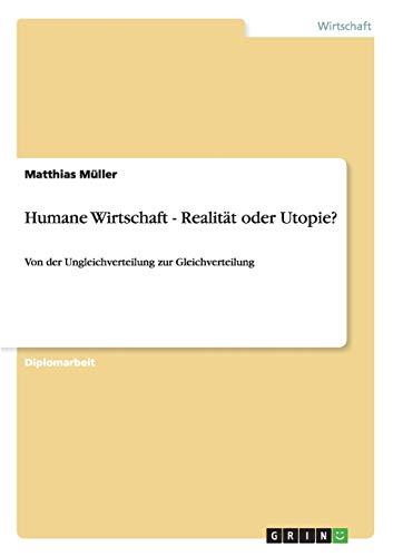 Humane Wirtschaft - Realitat Oder Utopie?: Matthias Muller
