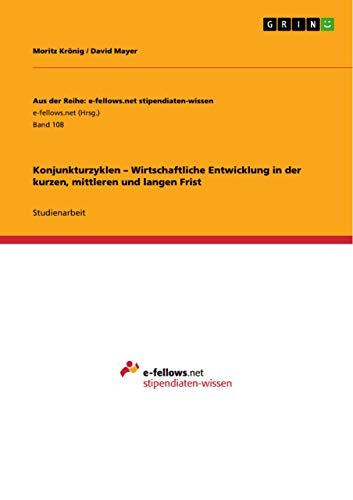 Konjunkturzyklen - Wirtschaftliche Entwicklung in Der Kurzen, Mittleren Und Langen Frist: Moritz Kr...