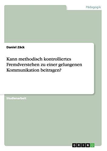 Kann Methodisch Kontrolliertes Fremdverstehen Zu Einer Gelungenen Kommunikation Beitragen?: Daniel ...