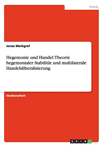 9783640996650: Hegemonie Und Handel: Theorie Hegemonialer Stabilitat Und Multilaterale Handelsliberalisierung