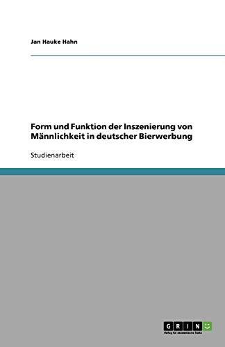 Form Und Funktion Der Inszenierung Von Mannlichkeit in Deutscher Bierwerbung: Jan Hauke Hahn