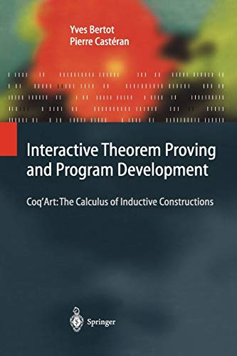 Interactive Theorem Proving and Program Development: Coq'Art: The Calculus of Inductive ...