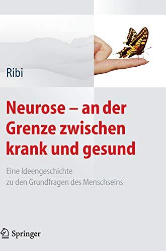 Neurose - an der Grenze zwischen krank und gesund : Eine Ideengeschichte zu den Grundfragen des Menschseins - Alfred Ribi