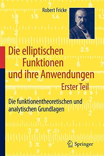 9783642195563: Die elliptischen Funktionen und ihre Anwendungen: Erster Teil: Die funktionentheoretischen und analytischen Grundlagen