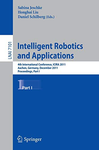 9783642254857: Intelligent Robotics and Applications: 4th International Conference, ICIRA 2011, Aachen, Germany, December 6-8, 2011, Proceedings, Part I (Lecture Notes in Computer Science)