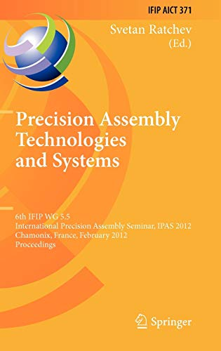 9783642281624: Precision Assembly Technologies and Systems: 6th IFIP WG 5.5 International Precision Assembly Seminar, IPAS 2012, Chamonix, France, February 12-15, ... in Information and Communication Technology)