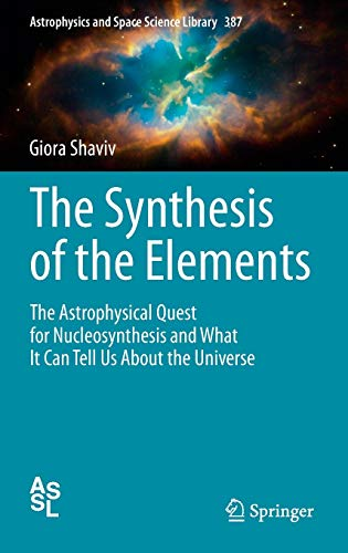 The Synthesis of the Elements: The Astrophysical Quest for Nucleosynthesis and What It Can Tell Us ...