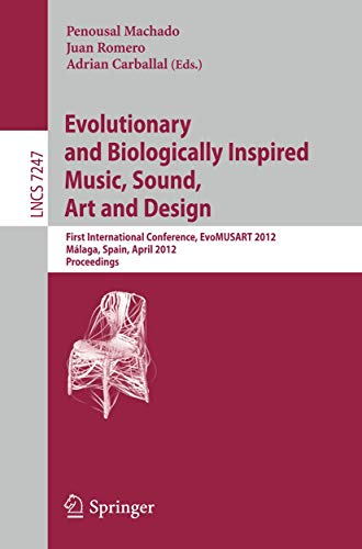 9783642291418: Evolutionary and Biologically Inspired Music, Sound, Art and Design: First International Conference, EvoMUSART 2012, Málaga, Spain, April 11-13, 2012, Proceedings (Lecture Notes in Computer Science)