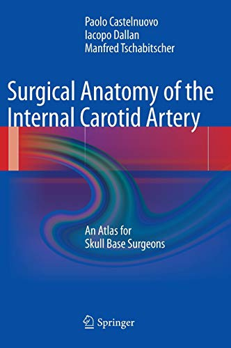 Surgical Anatomy of the Internal Carotid Artery: An Atlas for Skull Base Surgeons: Paolo Castelnuovo